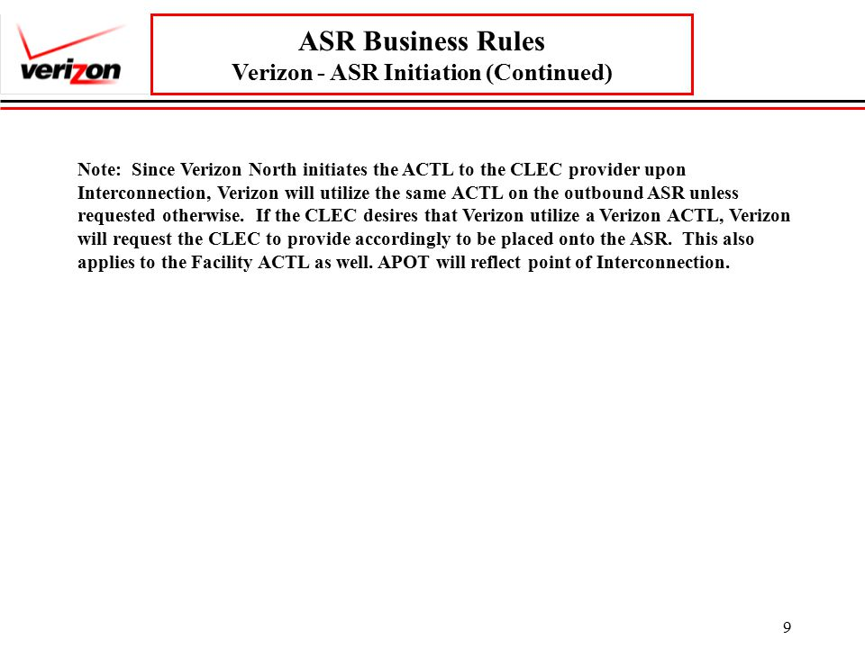 9 ASR Business Rules Verizon - ASR Initiation (Continued) Note: Since Verizon North initiates the ACTL to the CLEC provider upon Interconnection, Verizon will utilize the same ACTL on the outbound ASR unless requested otherwise.