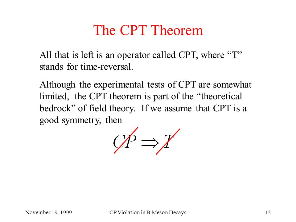 November 19, 1999CP Violation in B Meson Decays15 The CPT Theorem All that is left is an operator called CPT, where T stands for time-reversal.