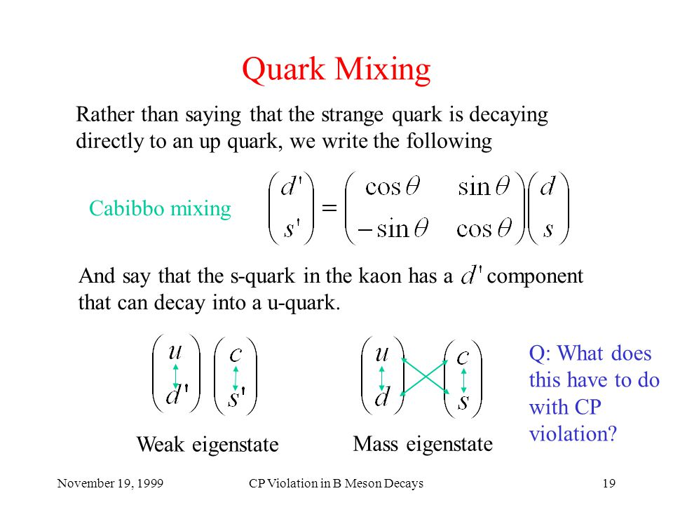 November 19, 1999CP Violation in B Meson Decays19 Quark Mixing Rather than saying that the strange quark is decaying directly to an up quark, we write the following And say that the s-quark in the kaon has a component that can decay into a u-quark.