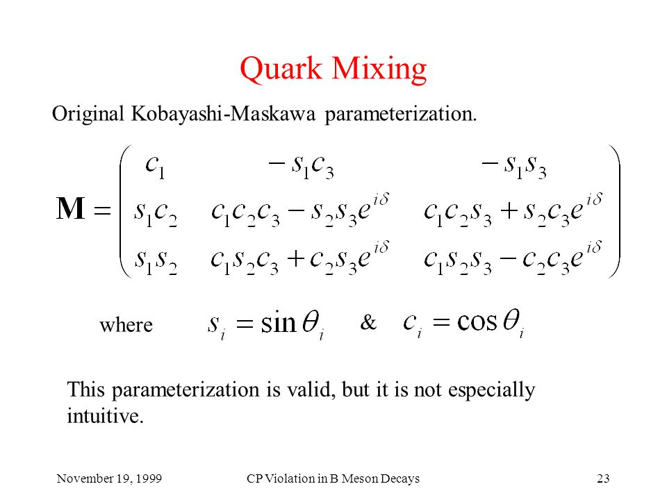 November 19, 1999CP Violation in B Meson Decays23 Quark Mixing Original Kobayashi-Maskawa parameterization.