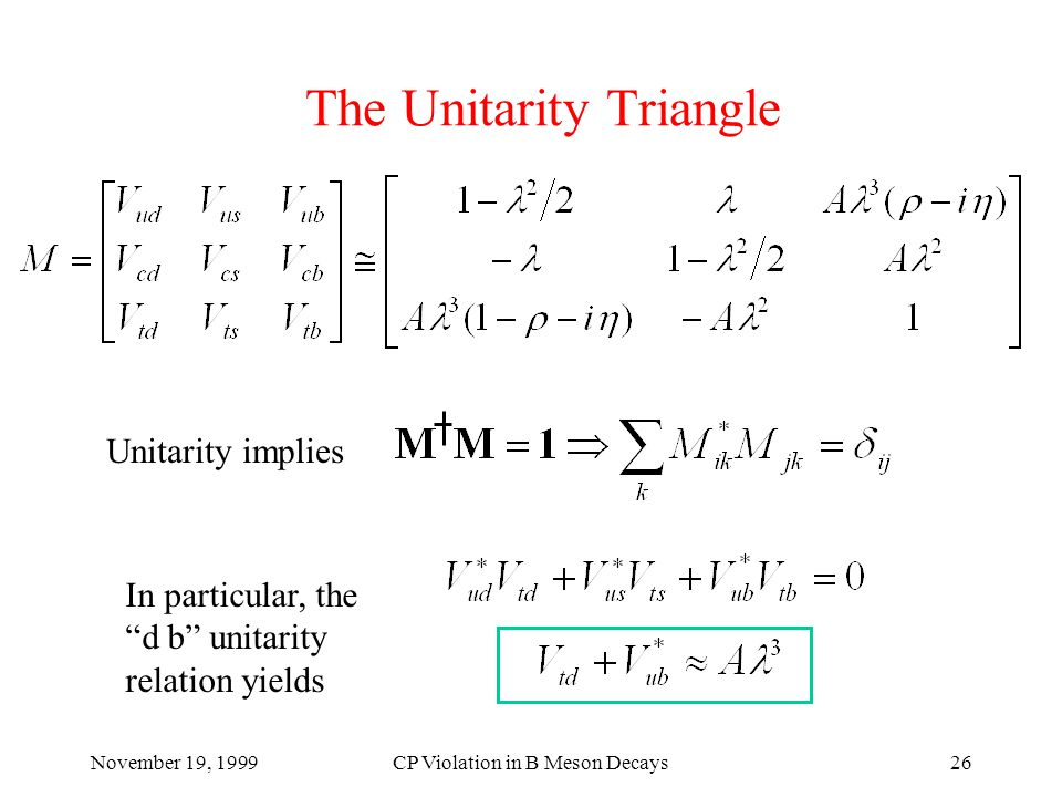 November 19, 1999CP Violation in B Meson Decays26 The Unitarity Triangle In particular, the d b unitarity relation yields Unitarity implies