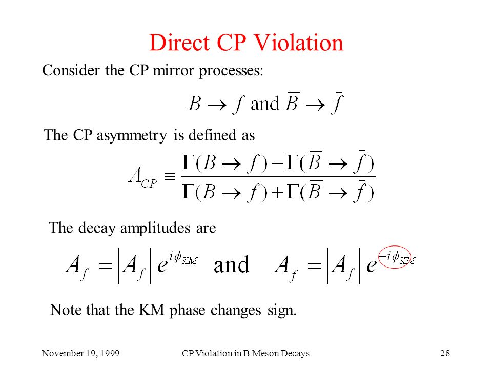November 19, 1999CP Violation in B Meson Decays28 Direct CP Violation Consider the CP mirror processes: The CP asymmetry is defined as The decay amplitudes are Note that the KM phase changes sign.