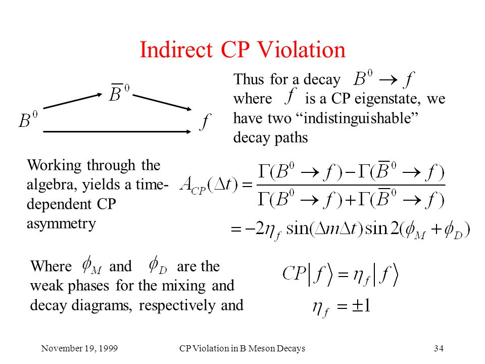 November 19, 1999CP Violation in B Meson Decays34 Indirect CP Violation Thus for a decay where is a CP eigenstate, we have two indistinguishable decay paths Working through the algebra, yields a time- dependent CP asymmetry Where and are the weak phases for the mixing and decay diagrams, respectively and