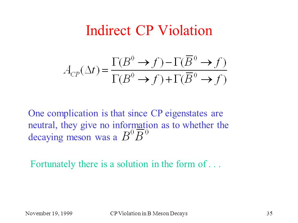 November 19, 1999CP Violation in B Meson Decays35 Indirect CP Violation One complication is that since CP eigenstates are neutral, they give no information as to whether the decaying meson was a Fortunately there is a solution in the form of...