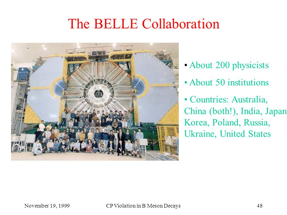 November 19, 1999CP Violation in B Meson Decays48 The BELLE Collaboration About 200 physicists About 50 institutions Countries: Australia, China (both!), India, Japan, Korea, Poland, Russia, Ukraine, United States