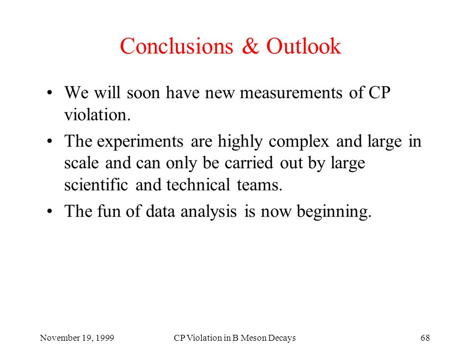 November 19, 1999CP Violation in B Meson Decays68 Conclusions & Outlook We will soon have new measurements of CP violation.