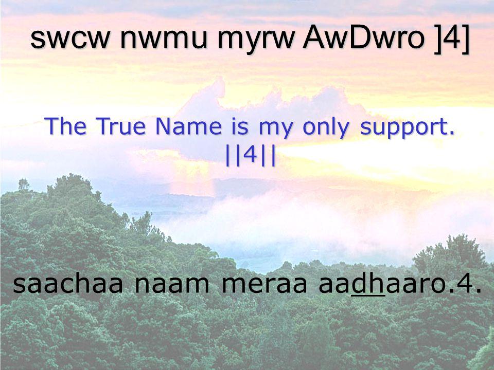 saachaa naam meraa aadhaaro.4. swcw nwmu myrw AwDwro ]4] The True Name is my only support. ||4||