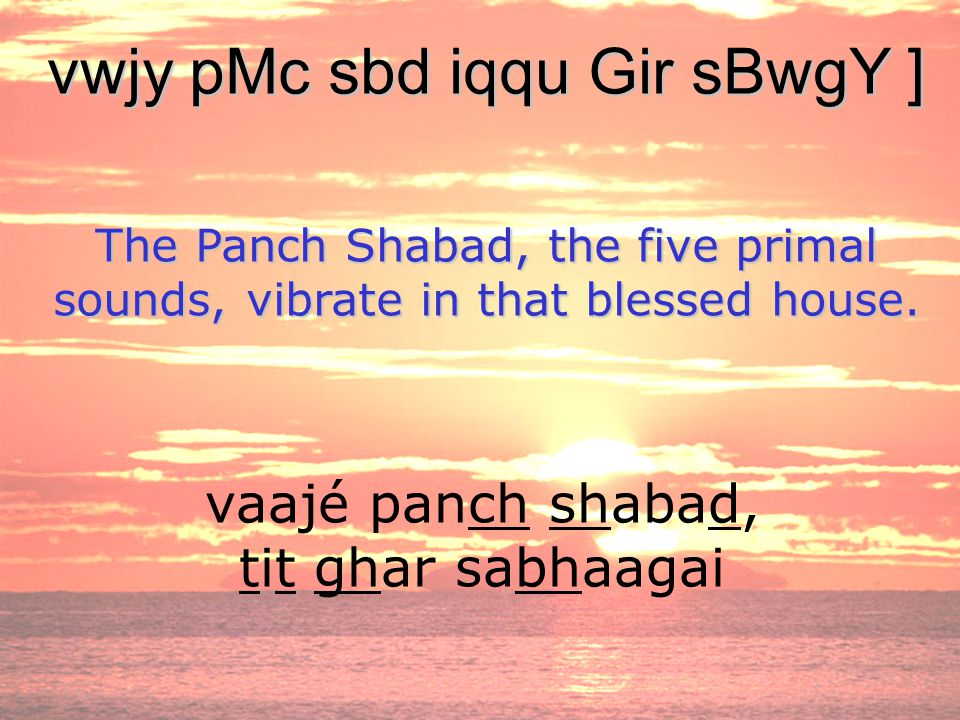 vaajé panch shabad, tit ghar sabhaagai vwjy pMc sbd iqqu Gir sBwgY ] The Panch Shabad, the five primal sounds, vibrate in that blessed house.