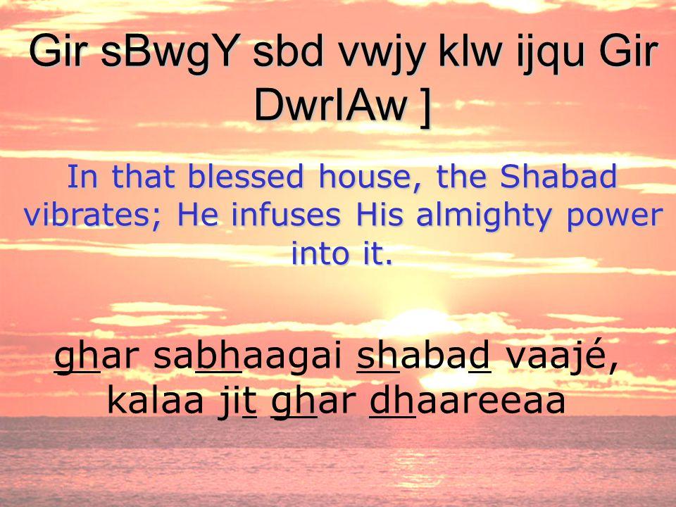 ghar sabhaagai shabad vaajé, kalaa jit ghar dhaareeaa Gir sBwgY sbd vwjy klw ijqu Gir DwrIAw ] In that blessed house, the Shabad vibrates; He infuses