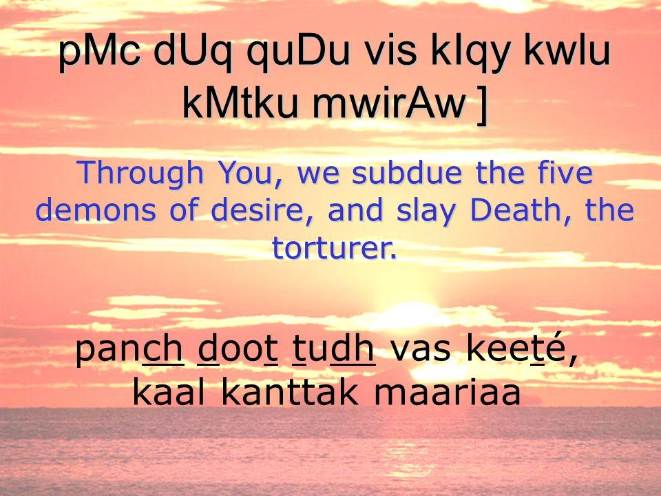 panch doot tudh vas keeté, kaal kanttak maariaa pMc dUq quDu vis kIqy kwlu kMtku mwirAw ] Through You, we subdue the five demons of desire, and slay D