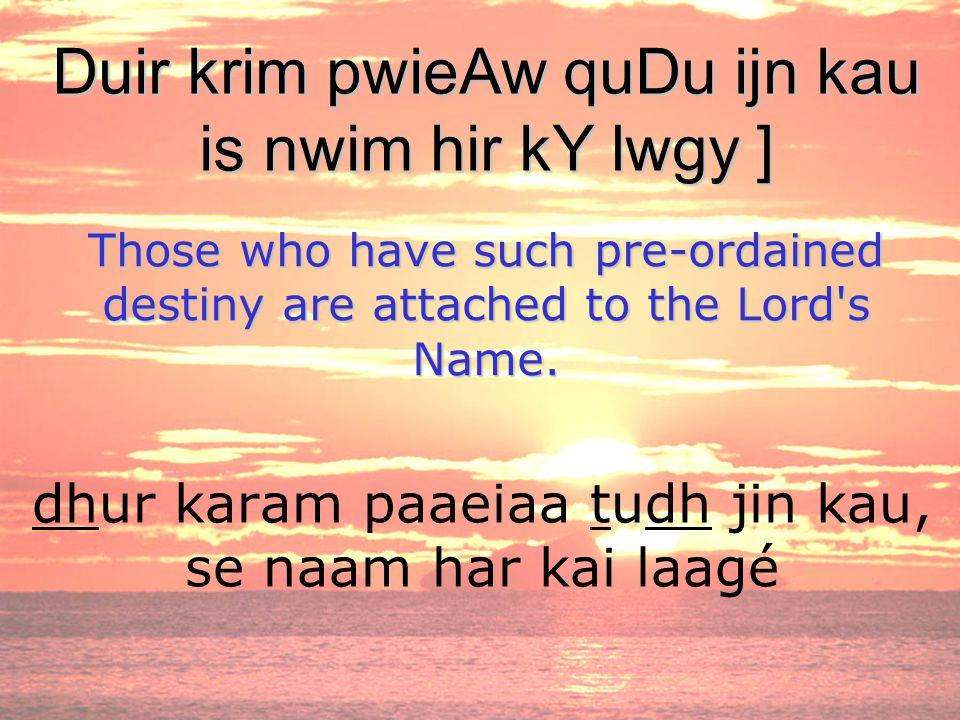 dhur karam paaeiaa tudh jin kau, se naam har kai laagé Duir krim pwieAw quDu ijn kau is nwim hir kY lwgy ] Those who have such pre-ordained destiny ar