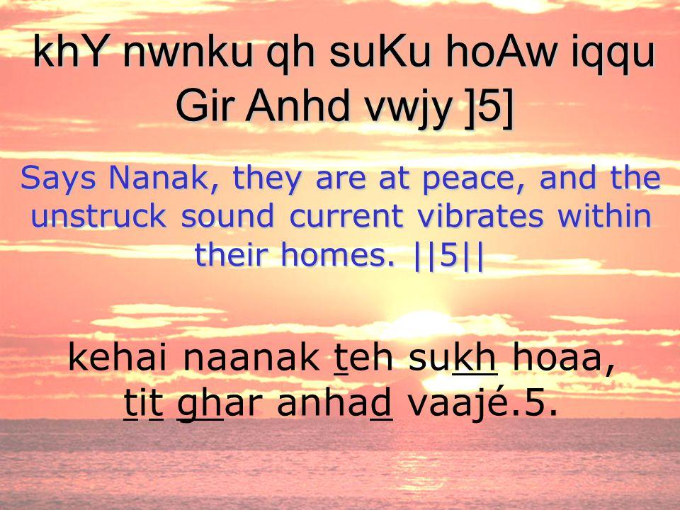 kehai naanak teh sukh hoaa, tit ghar anhad vaajé.5. khY nwnku qh suKu hoAw iqqu Gir Anhd vwjy ]5] Says Nanak, they are at peace, and the unstruck soun