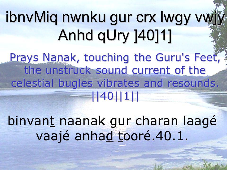 binvant naanak gur charan laagé vaajé anhad tooré.40.1. ibnvMiq nwnku gur crx lwgy vwjy Anhd qUry ]40]1] Prays Nanak, touching the Guru's Feet, the un