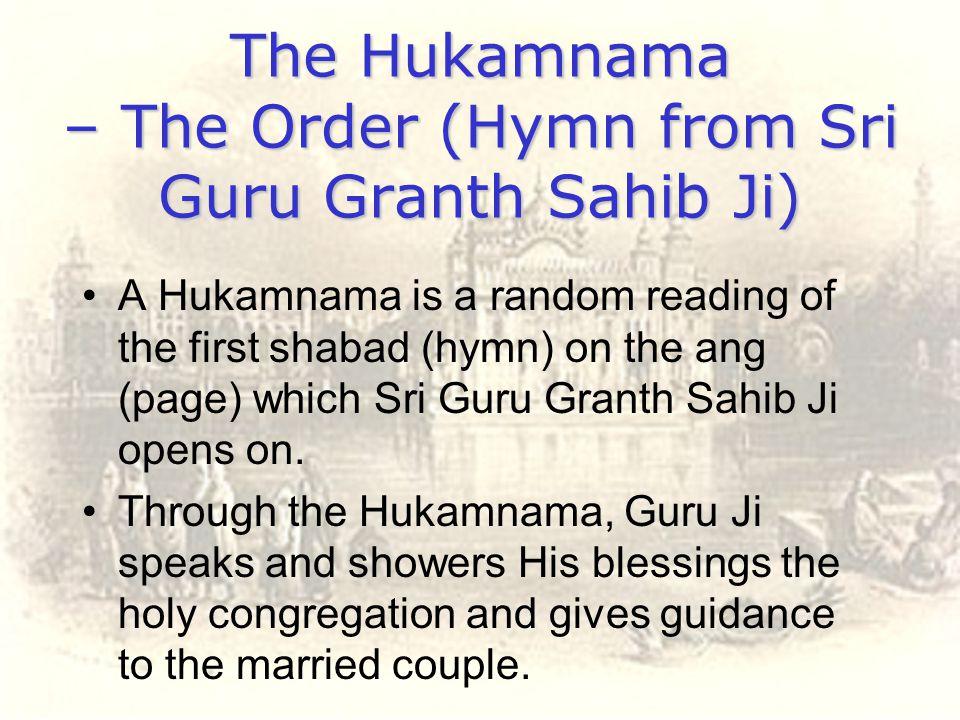 The Hukamnama – The Order (Hymn from Sri Guru Granth Sahib Ji) A Hukamnama is a random reading of the first shabad (hymn) on the ang (page) which Sri
