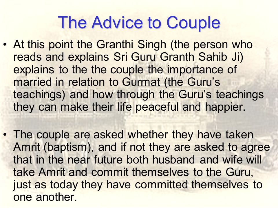 The Advice to Couple At this point the Granthi Singh (the person who reads and explains Sri Guru Granth Sahib Ji) explains to the the couple the impor