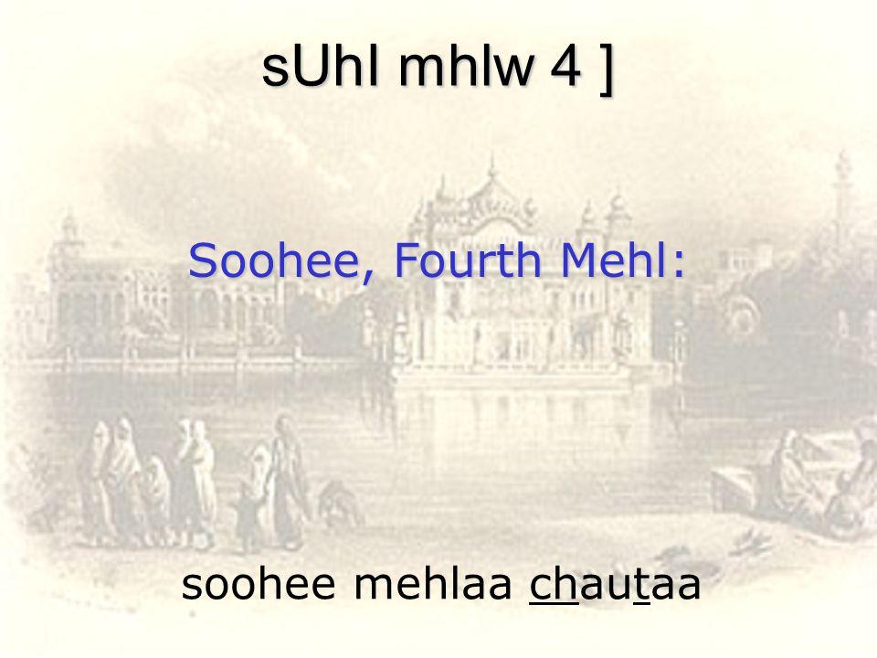soohee mehlaa chautaa sUhI mhlw 4 ] Soohee, Fourth Mehl: