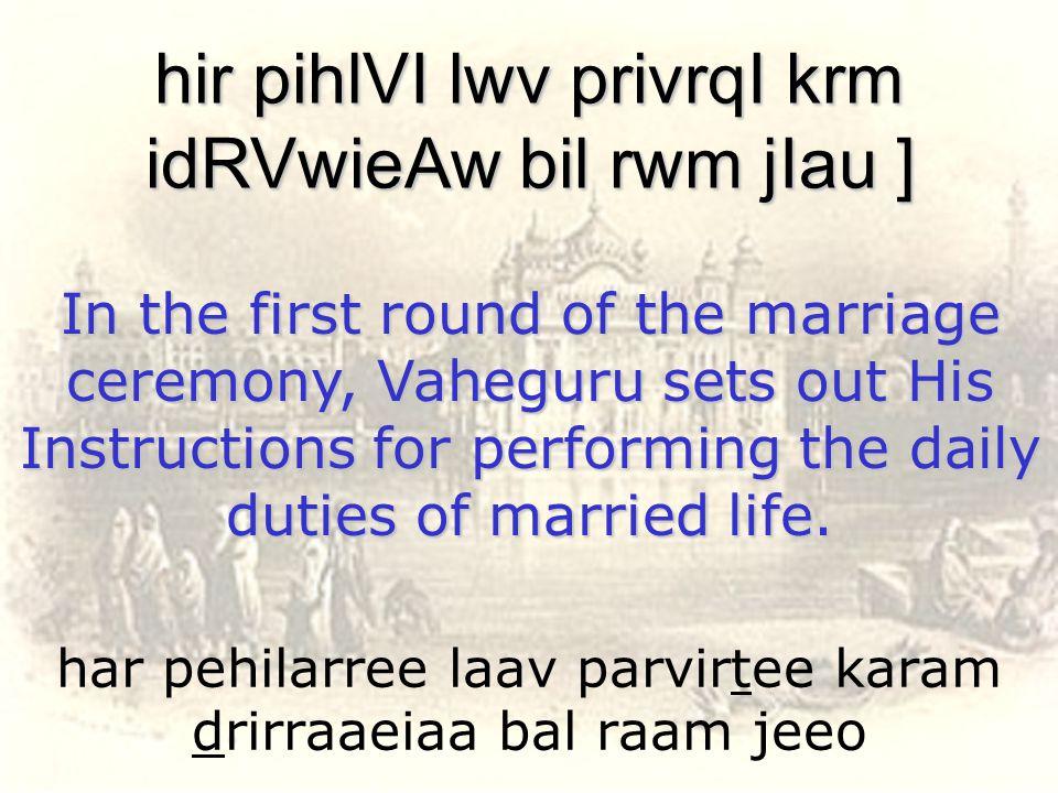 har pehilarree laav parvirtee karam drirraaeiaa bal raam jeeo hir pihlVI lwv privrqI krm idRVwieAw bil rwm jIau ] In the first round of the marriage c