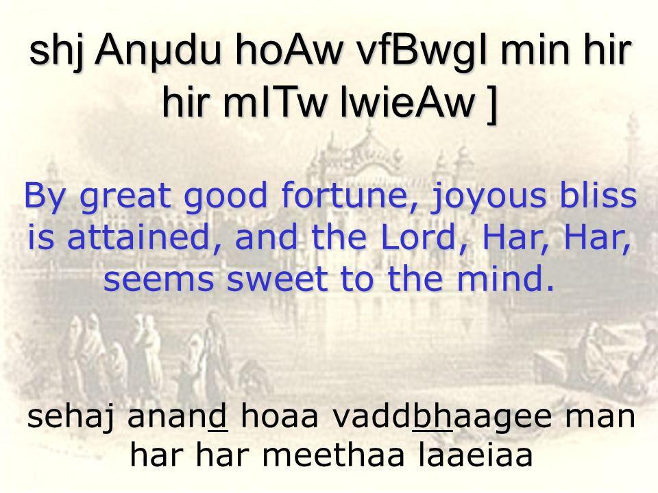 sehaj anand hoaa vaddbhaagee man har har meethaa laaeiaa shj Anµdu hoAw vfBwgI min hir hir mITw lwieAw ] By great good fortune, joyous bliss is attain