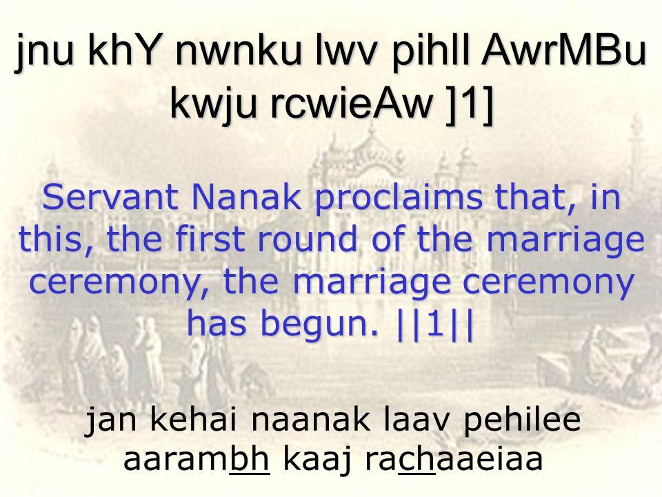 jan kehai naanak laav pehilee aarambh kaaj rachaaeiaa jnu khY nwnku lwv pihlI AwrMBu kwju rcwieAw ]1] Servant Nanak proclaims that, in this, the first