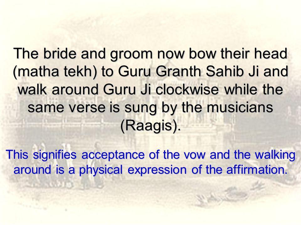 The bride and groom now bow their head (matha tekh) to Guru Granth Sahib Ji and walk around Guru Ji clockwise while the same verse is sung by the musi