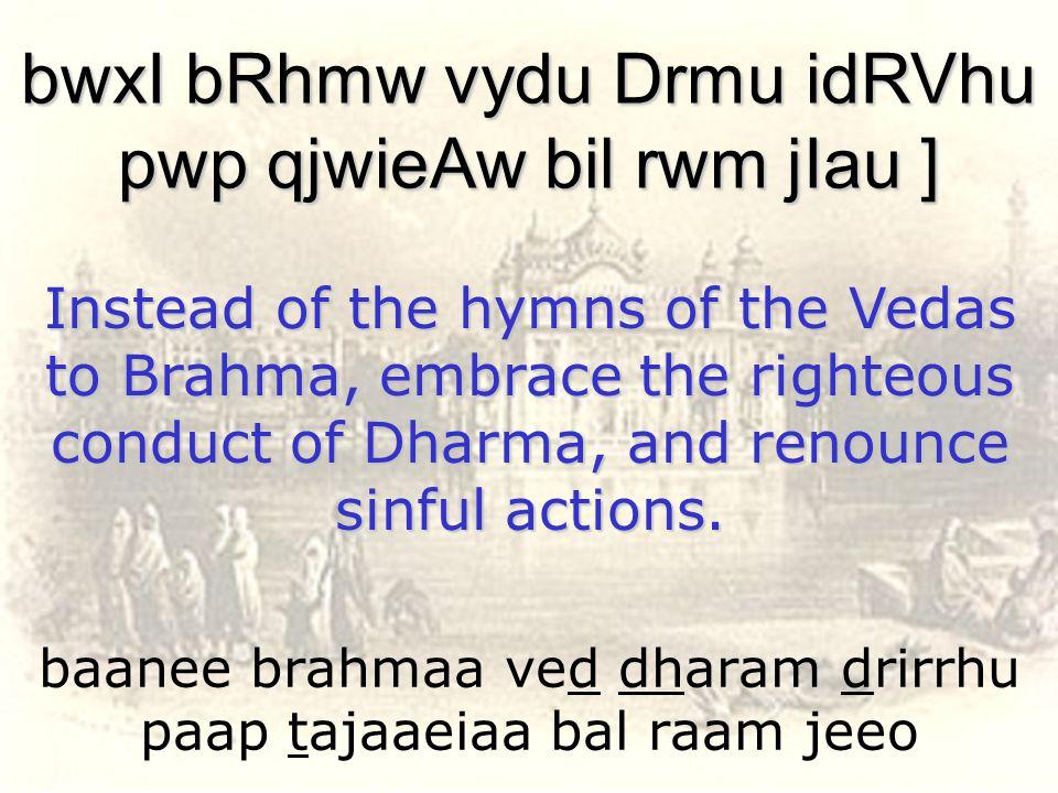 baanee brahmaa ved dharam drirrhu paap tajaaeiaa bal raam jeeo bwxI bRhmw vydu Drmu idRVhu pwp qjwieAw bil rwm jIau ] Instead of the hymns of the Veda