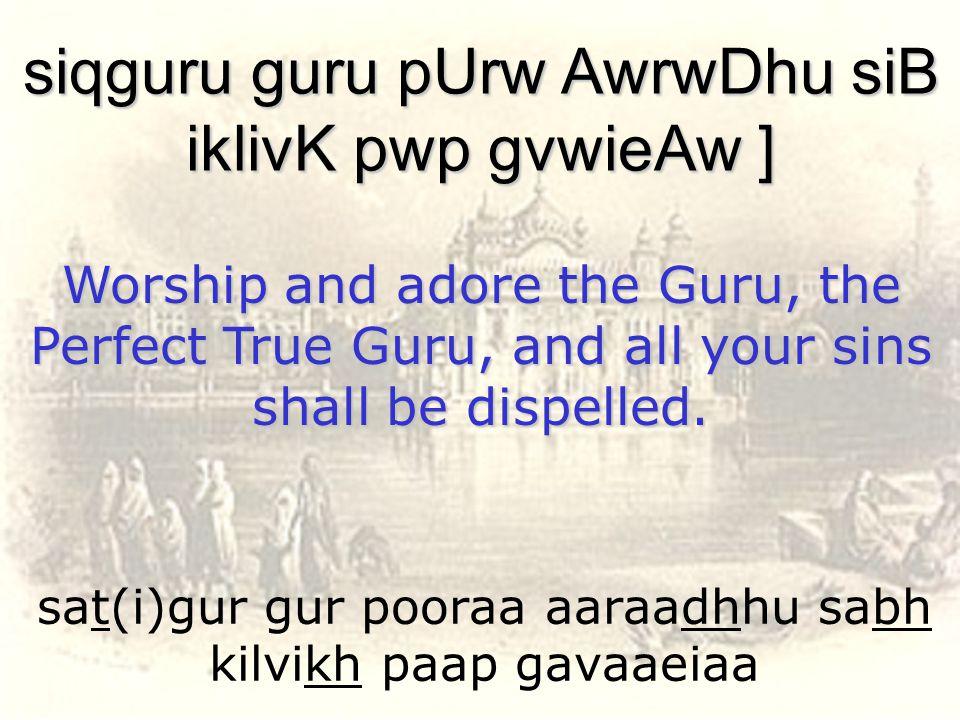 sat(i)gur gur pooraa aaraadhhu sabh kilvikh paap gavaaeiaa siqguru guru pUrw AwrwDhu siB iklivK pwp gvwieAw ] Worship and adore the Guru, the Perfect