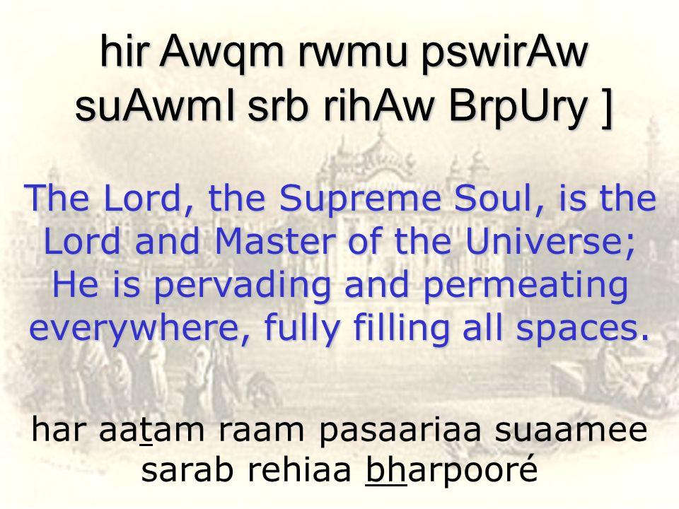 har aatam raam pasaariaa suaamee sarab rehiaa bharpooré hir Awqm rwmu pswirAw suAwmI srb rihAw BrpUry ] The Lord, the Supreme Soul, is the Lord and Ma