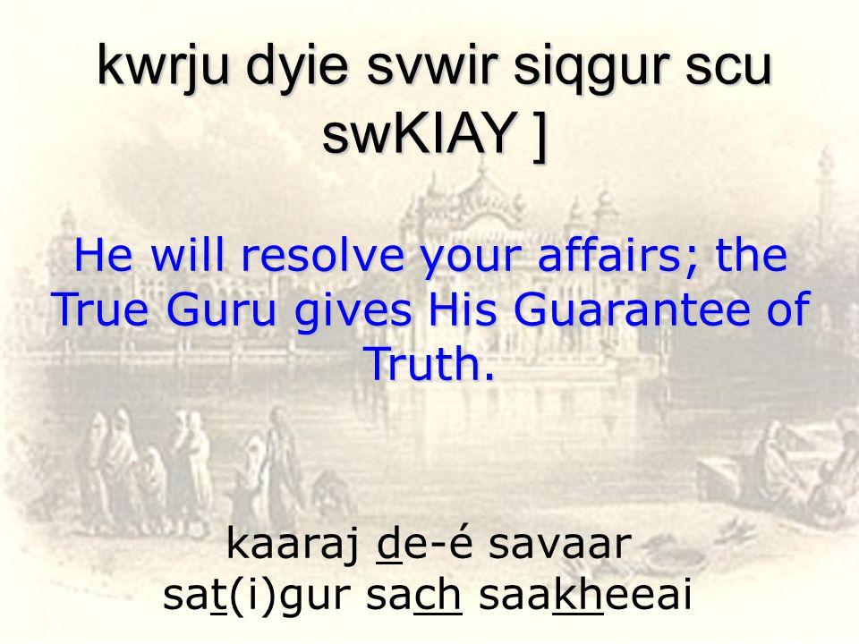 kaaraj de-é savaar sat(i)gur sach saakheeai kwrju dyie svwir siqgur scu swKIAY ] He will resolve your affairs; the True Guru gives His Guarantee of Tr