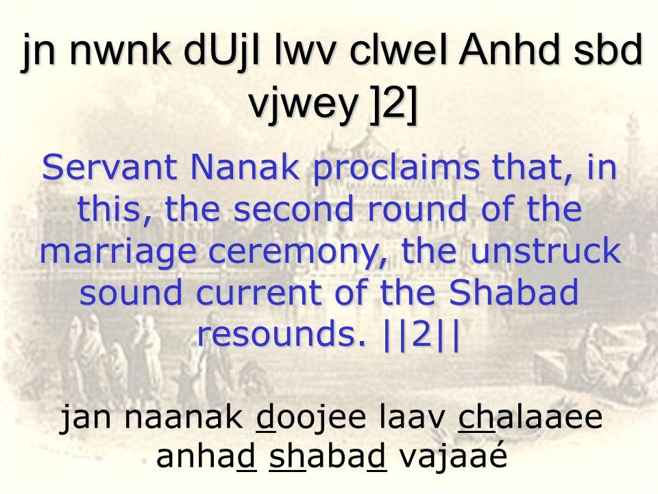 jan naanak doojee laav chalaaee anhad shabad vajaaé jn nwnk dUjI lwv clweI Anhd sbd vjwey ]2] Servant Nanak proclaims that, in this, the second round