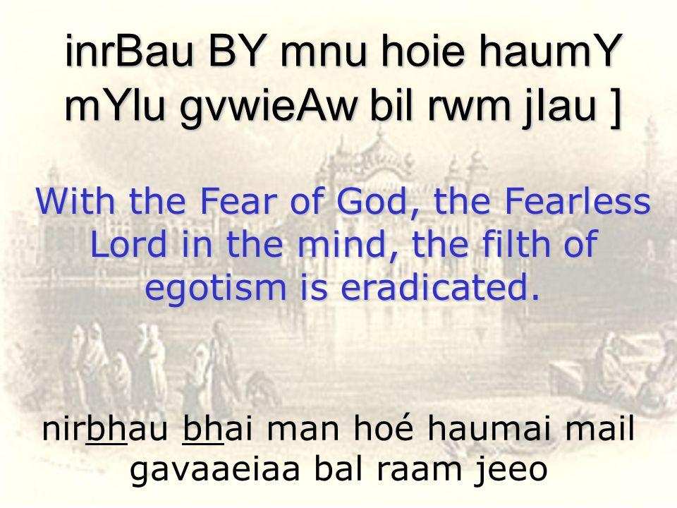 nirbhau bhai man hoé haumai mail gavaaeiaa bal raam jeeo inrBau BY mnu hoie haumY mYlu gvwieAw bil rwm jIau ] With the Fear of God, the Fearless Lord