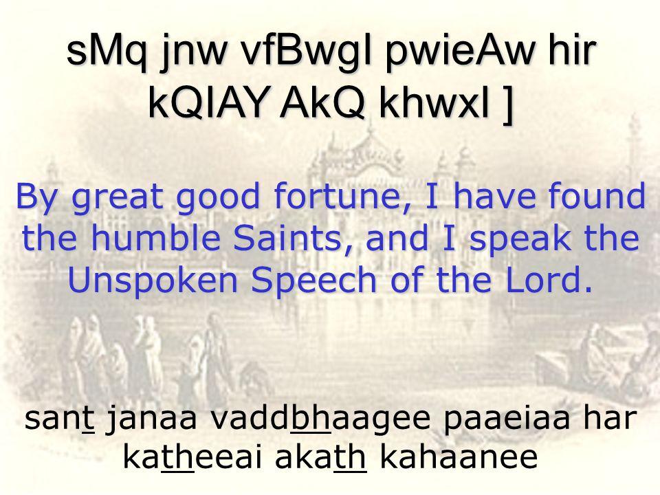 sant janaa vaddbhaagee paaeiaa har katheeai akath kahaanee sMq jnw vfBwgI pwieAw hir kQIAY AkQ khwxI ] By great good fortune, I have found the humble
