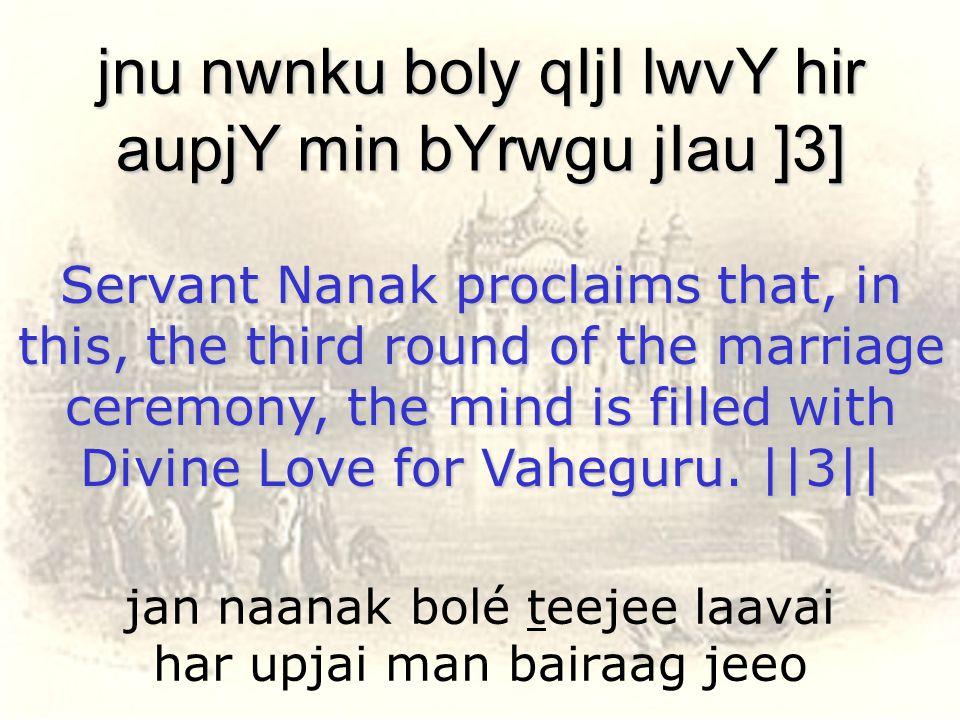 jan naanak bolé teejee laavai har upjai man bairaag jeeo jnu nwnku boly qIjI lwvY hir aupjY min bYrwgu jIau ]3] Servant Nanak proclaims that, in this,
