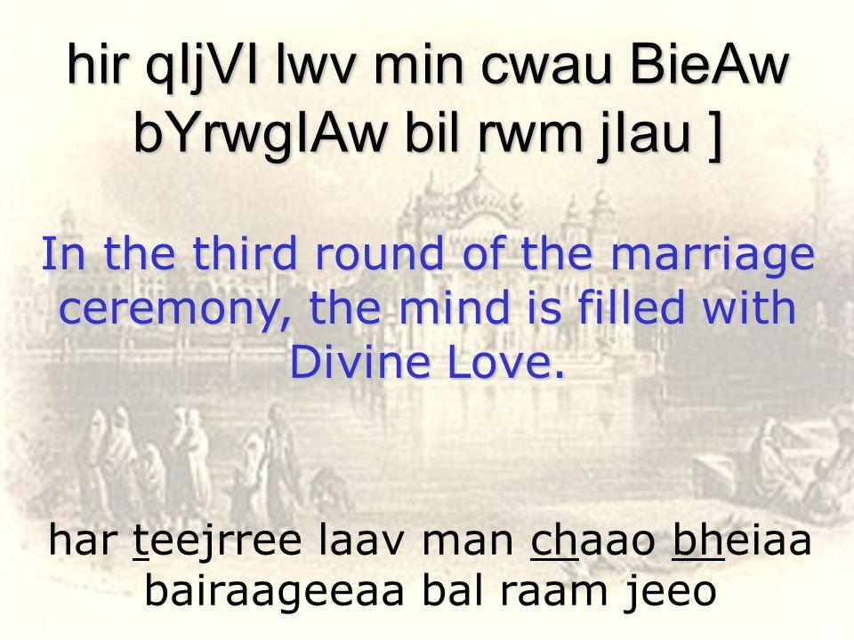 har teejrree laav man chaao bheiaa bairaageeaa bal raam jeeo hir qIjVI lwv min cwau BieAw bYrwgIAw bil rwm jIau ] In the third round of the marriage c