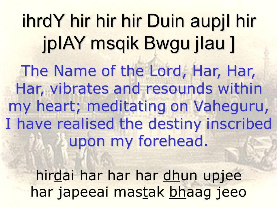 hirdai har har har dhun upjee har japeeai mastak bhaag jeeo ihrdY hir hir hir Duin aupjI hir jpIAY msqik Bwgu jIau ] The Name of the Lord, Har, Har, H