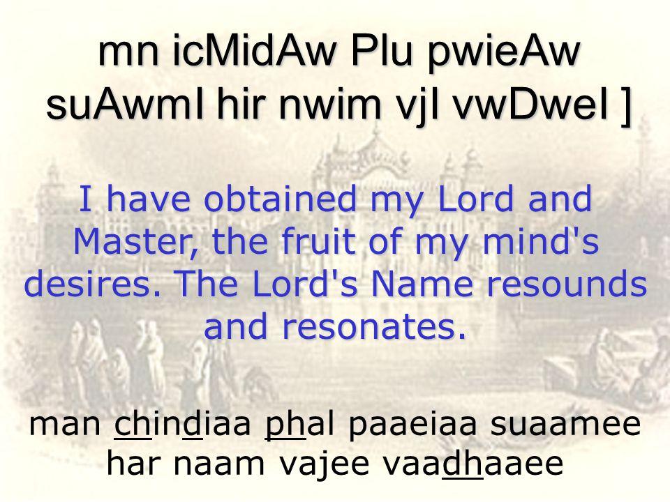 man chindiaa phal paaeiaa suaamee har naam vajee vaadhaaee mn icMidAw Plu pwieAw suAwmI hir nwim vjI vwDweI ] I have obtained my Lord and Master, the