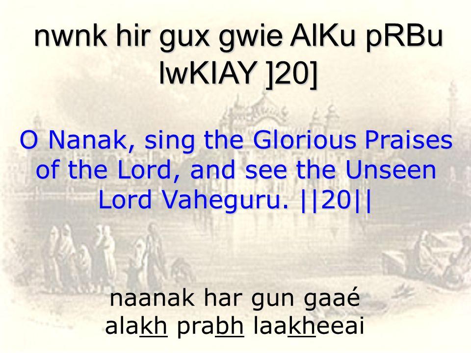 naanak har gun gaaé alakh prabh laakheeai nwnk hir gux gwie AlKu pRBu lwKIAY ]20] O Nanak, sing the Glorious Praises of the Lord, and see the Unseen L