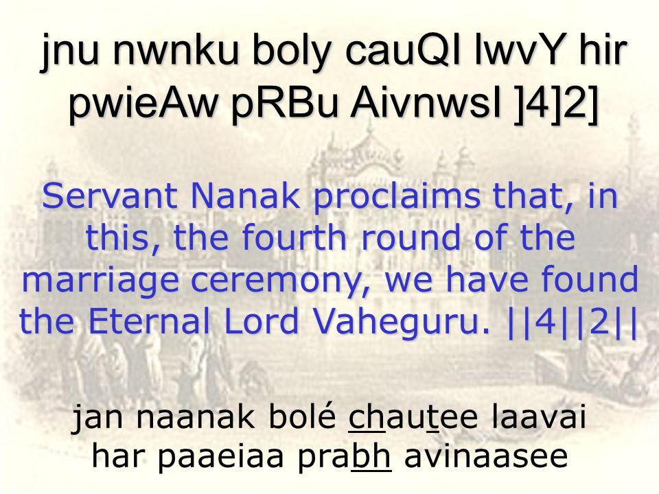 jan naanak bolé chautee laavai har paaeiaa prabh avinaasee jnu nwnku boly cauQI lwvY hir pwieAw pRBu AivnwsI ]4]2] Servant Nanak proclaims that, in th