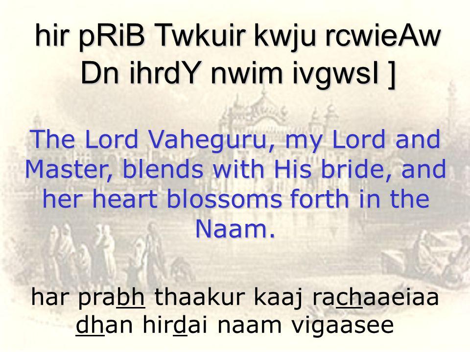 har prabh thaakur kaaj rachaaeiaa dhan hirdai naam vigaasee hir pRiB Twkuir kwju rcwieAw Dn ihrdY nwim ivgwsI ] The Lord Vaheguru, my Lord and Master,