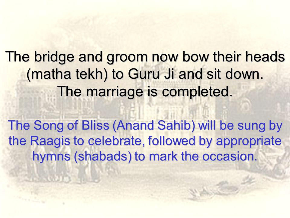 The bridge and groom now bow their heads (matha tekh) to Guru Ji and sit down. The marriage is completed. The Song of Bliss (Anand Sahib) will be sung