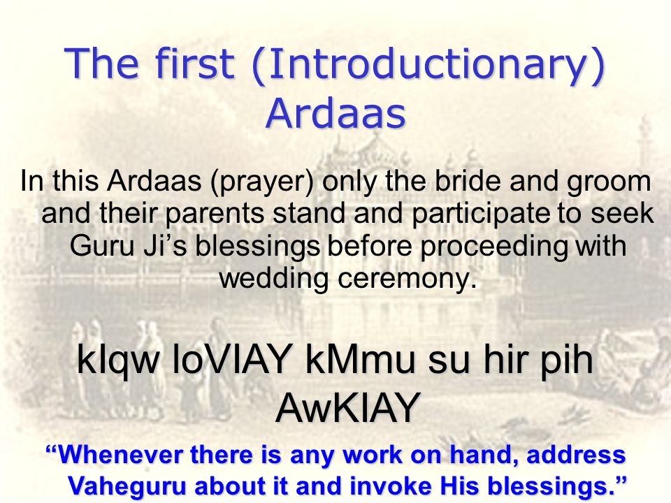 The first (Introductionary) Ardaas In this Ardaas (prayer) only the bride and groom and their parents stand and participate to seek Guru Ji's blessing