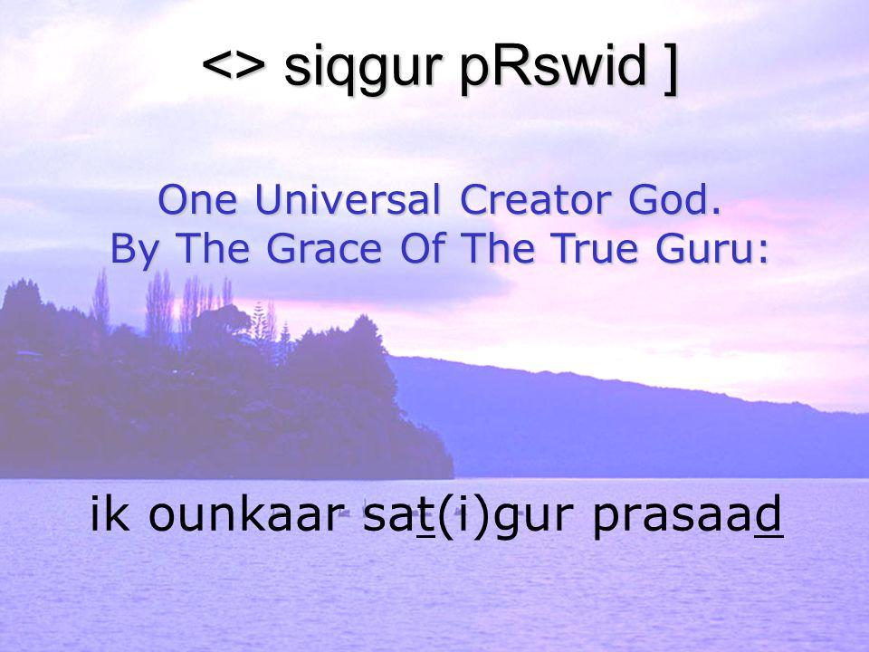 ik ounkaar sat(i)gur prasaad <> siqgur pRswid ] One Universal Creator God. By The Grace Of The True Guru: