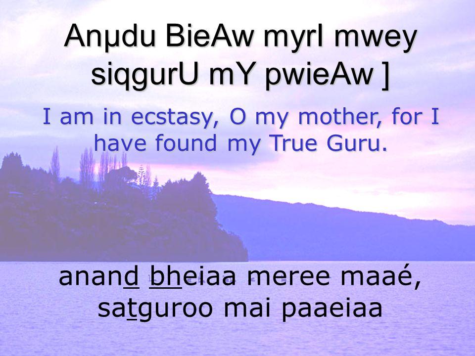 anand bheiaa meree maaé, satguroo mai paaeiaa Anµdu BieAw myrI mwey siqgurU mY pwieAw ] I am in ecstasy, O my mother, for I have found my True Guru.