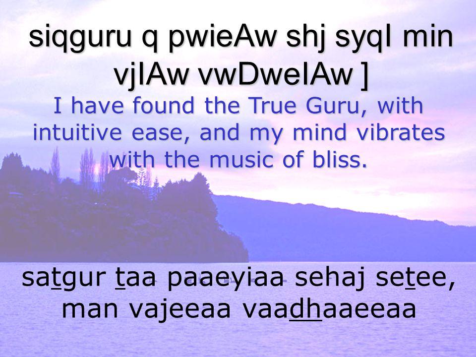 satgur taa paaeyiaa sehaj setee, man vajeeaa vaadhaaeeaa siqguru q pwieAw shj syqI min vjIAw vwDweIAw ] I have found the True Guru, with intuitive eas