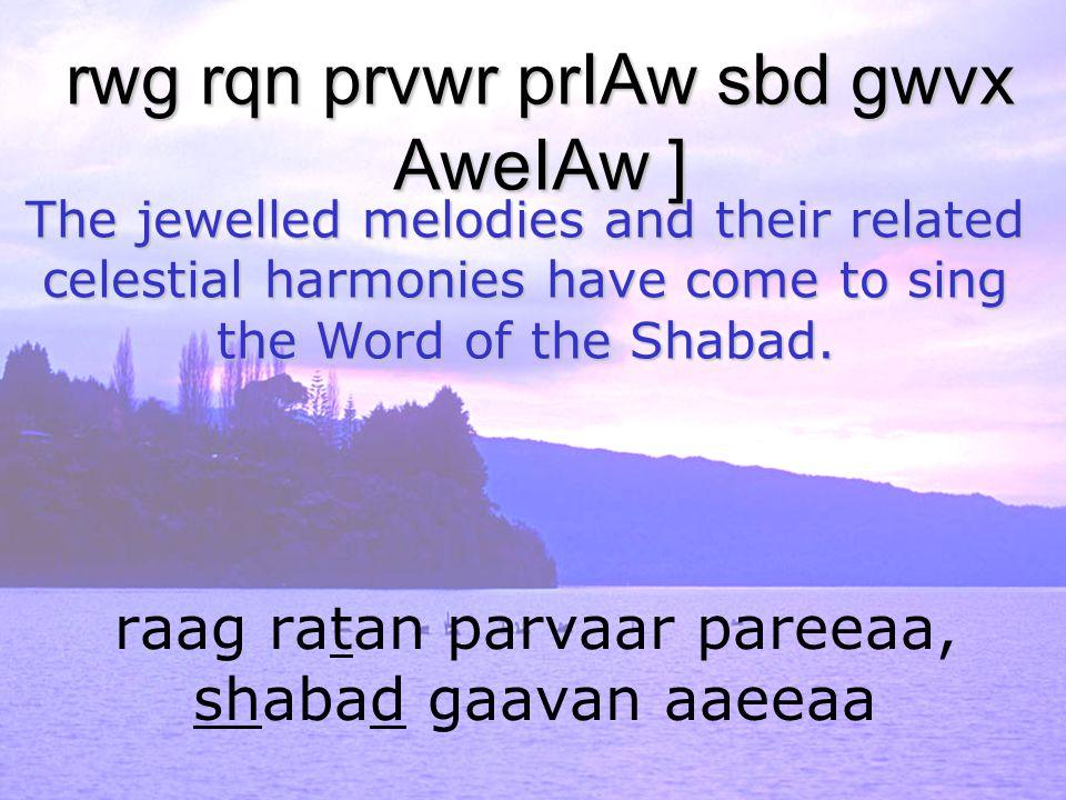 raag ratan parvaar pareeaa, shabad gaavan aaeeaa rwg rqn prvwr prIAw sbd gwvx AweIAw ] The jewelled melodies and their related celestial harmonies hav