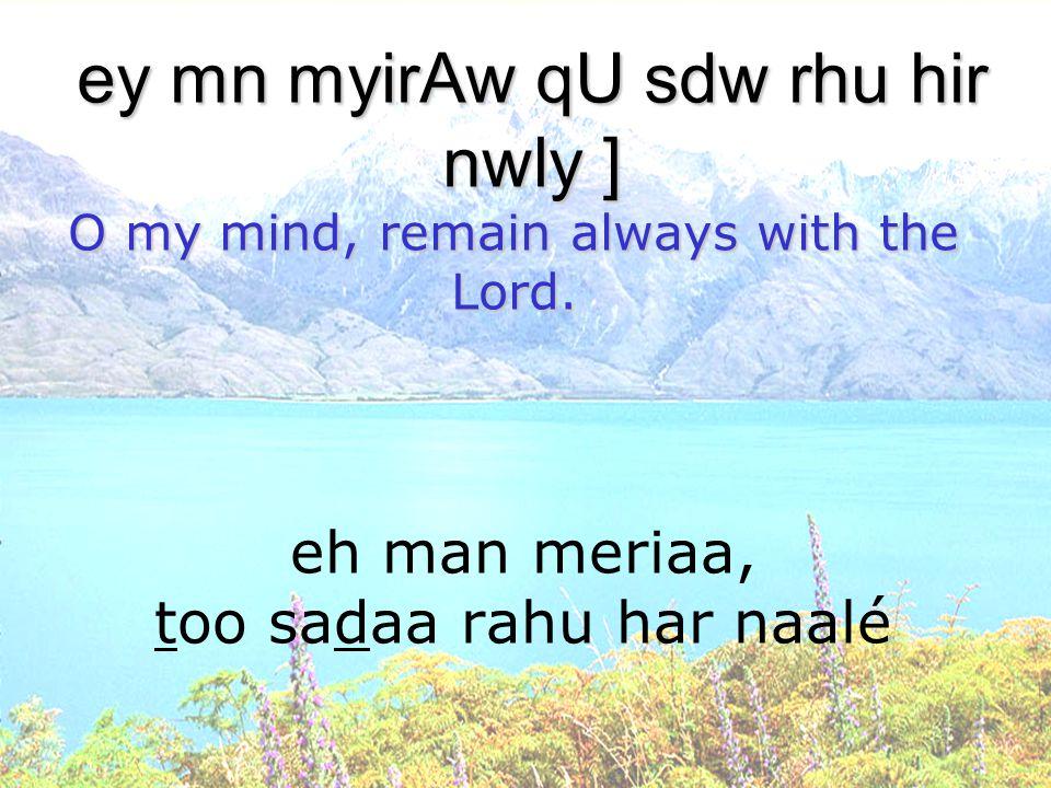 eh man meriaa, too sadaa rahu har naalé ey mn myirAw qU sdw rhu hir nwly ] O my mind, remain always with the Lord.