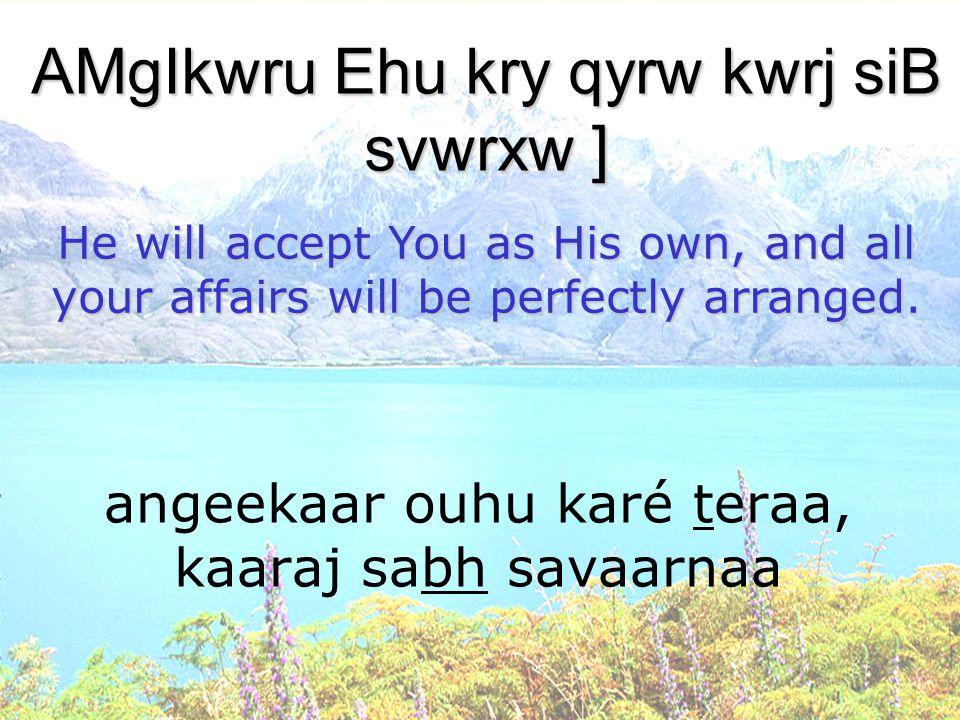 angeekaar ouhu karé teraa, kaaraj sabh savaarnaa AMgIkwru Ehu kry qyrw kwrj siB svwrxw ] He will accept You as His own, and all your affairs will be p