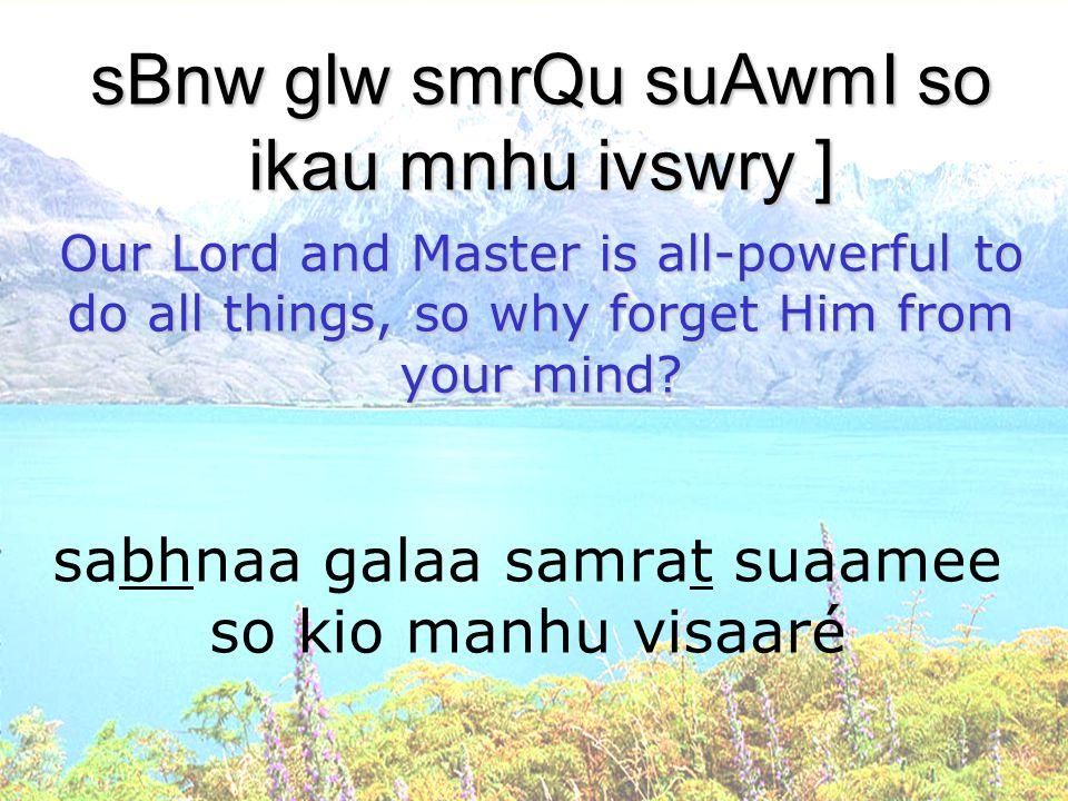 sabhnaa galaa samrat suaamee so kio manhu visaaré sBnw glw smrQu suAwmI so ikau mnhu ivswry ] Our Lord and Master is all-powerful to do all things, so