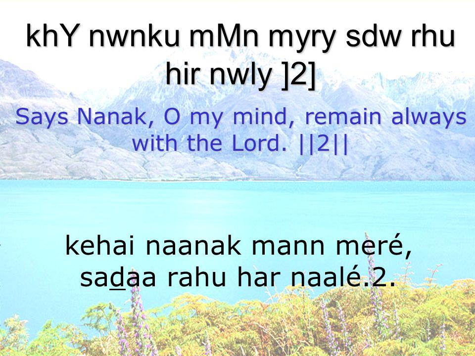 kehai naanak mann meré, sadaa rahu har naalé.2. khY nwnku mMn myry sdw rhu hir nwly ]2] Says Nanak, O my mind, remain always with the Lord. ||2||