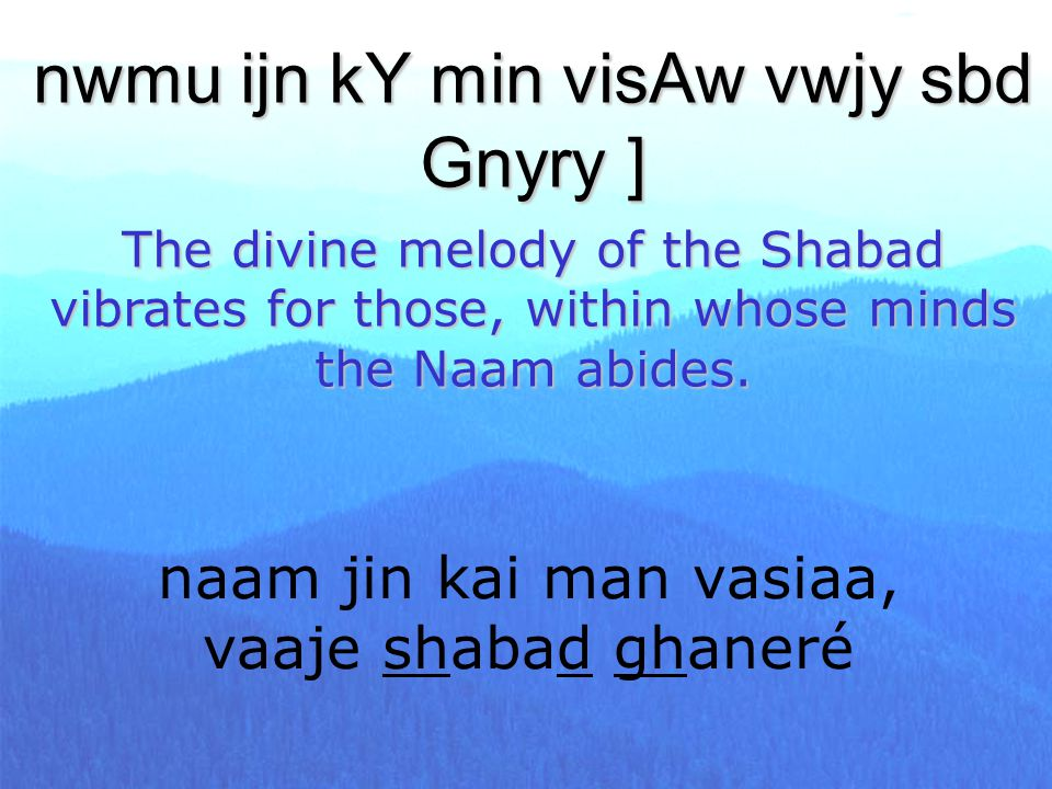 naam jin kai man vasiaa, vaaje shabad ghaneré nwmu ijn kY min visAw vwjy sbd Gnyry ] The divine melody of the Shabad vibrates for those, within whose