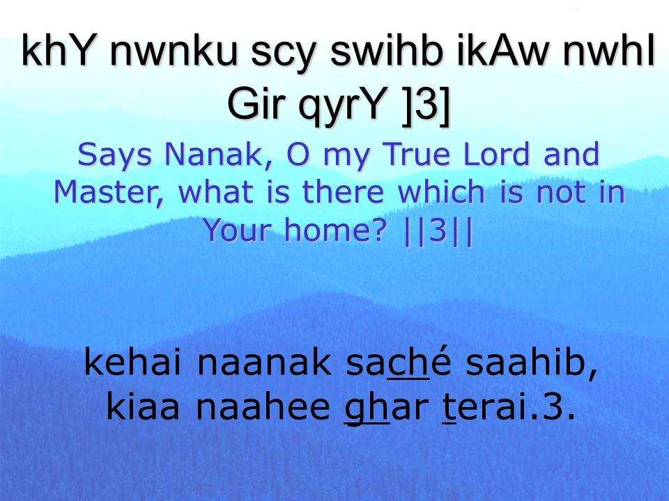 kehai naanak saché saahib, kiaa naahee ghar terai.3. khY nwnku scy swihb ikAw nwhI Gir qyrY ]3] Says Nanak, O my True Lord and Master, what is there w